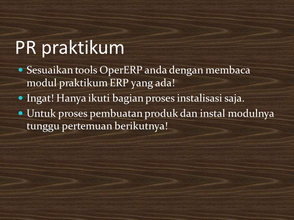 PR praktikum Sesuaikan tools OperERP anda dengan membaca modul praktikum ERP yang ada! Ingat! Hanya ikuti bagian proses instalisasi saja.