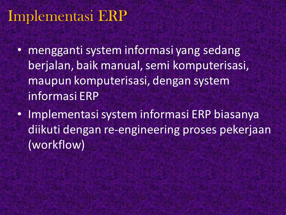 Implementasi ERP mengganti system informasi yang sedang berjalan, baik manual, semi komputerisasi, maupun komputerisasi, dengan system informasi ERP.