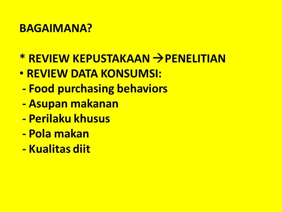 BAGAIMANA * REVIEW KEPUSTAKAAN PENELITIAN. REVIEW DATA KONSUMSI: - Food purchasing behaviors. - Asupan makanan.