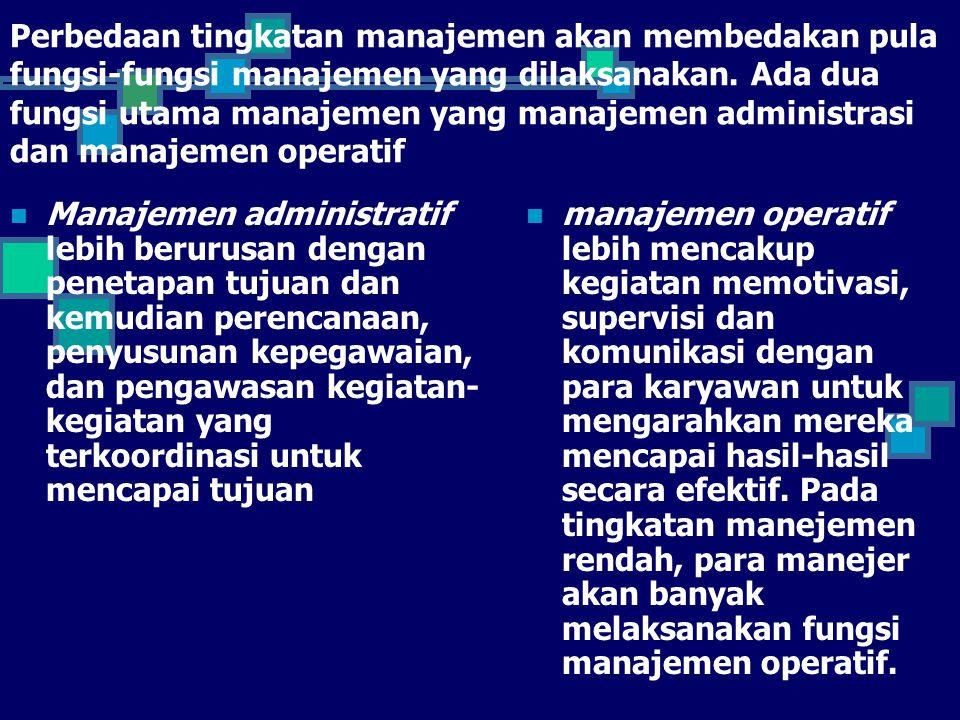 Perbedaan tingkatan manajemen akan membedakan pula fungsi-fungsi manajemen yang dilaksanakan. Ada dua fungsi utama manajemen yang manajemen administrasi dan manajemen operatif