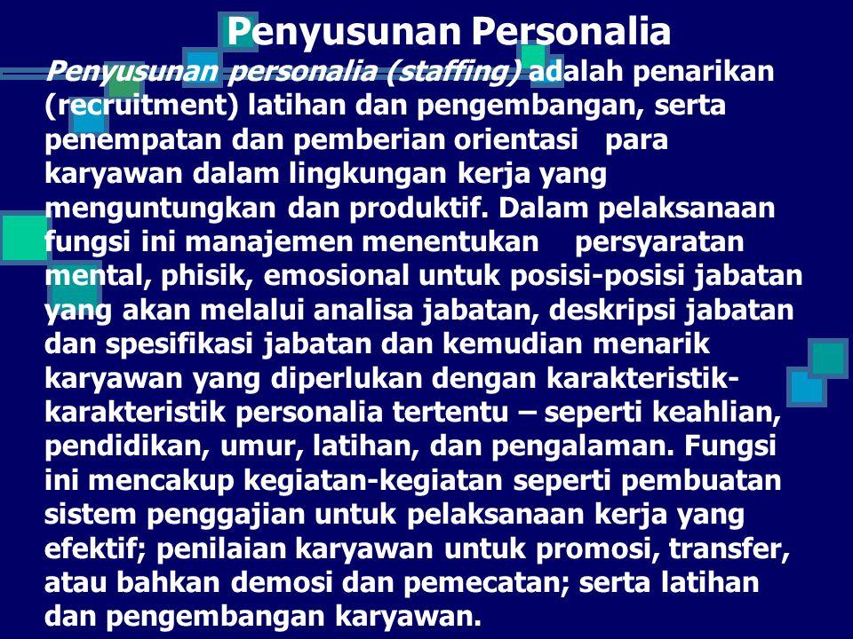 Penyusunan Personalia Penyusunan personalia (staffing) adalah penarikan (recruitment) latihan dan pengembangan, serta penempatan dan pemberian orientasi para karyawan dalam lingkungan kerja yang menguntungkan dan produktif.