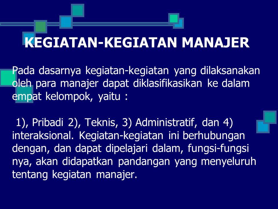 KEGIATAN-KEGIATAN MANAJER Pada dasarnya kegiatan-kegiatan yang dilaksanakan oleh para manajer dapat diklasifikasikan ke dalam empat kelompok, yaitu : 1), Pribadi 2), Teknis, 3) Administratif, dan 4) interaksional.