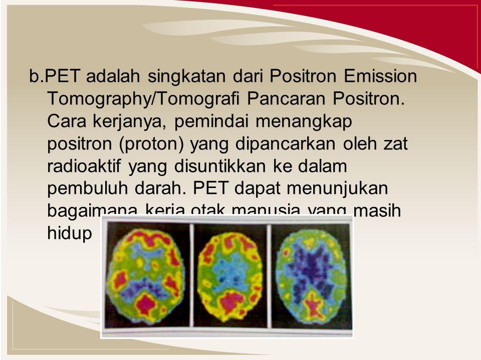 b.PET adalah singkatan dari Positron Emission Tomography/Tomografi Pancaran Positron.