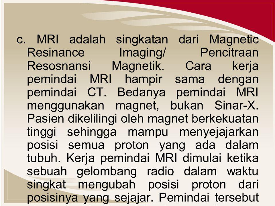 c. MRI adalah singkatan dari Magnetic Resinance Imaging/ Pencitraan Resosnansi Magnetik.