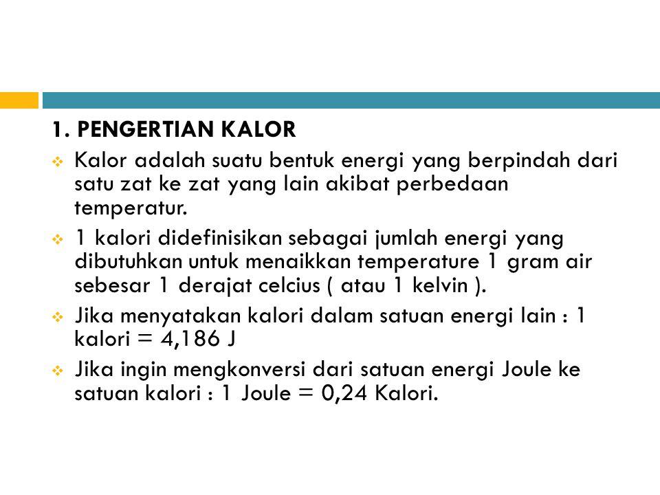 1. PENGERTIAN KALOR Kalor adalah suatu bentuk energi yang berpindah dari satu zat ke zat yang lain akibat perbedaan temperatur.