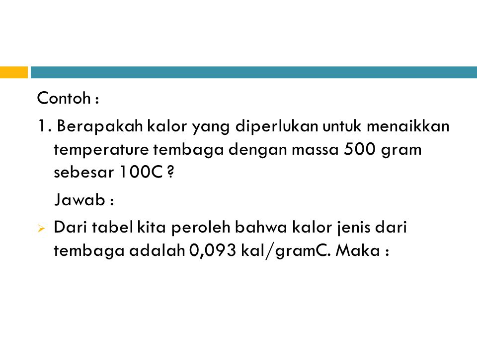 Contoh : 1. Berapakah kalor yang diperlukan untuk menaikkan temperature tembaga dengan massa 500 gram sebesar 100C