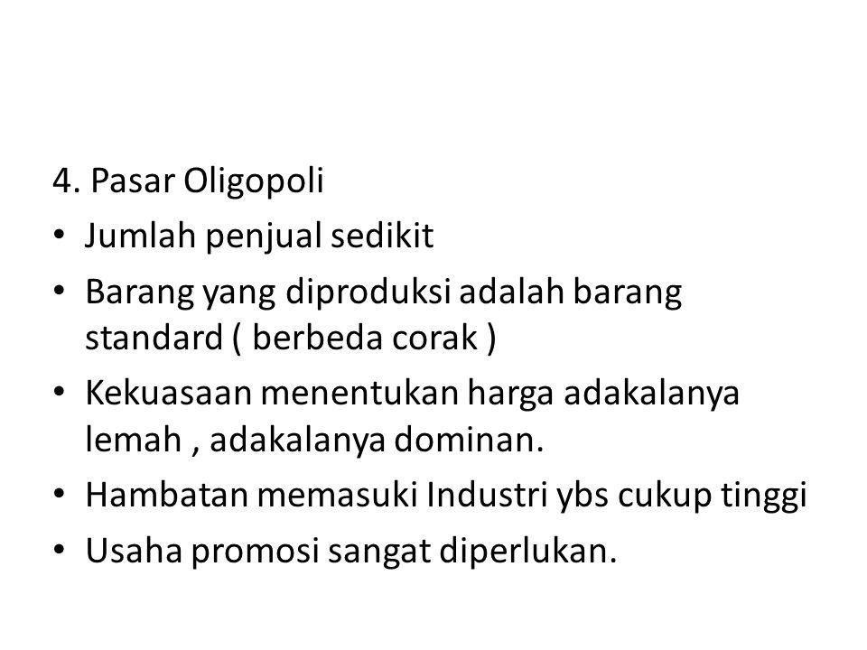 4. Pasar Oligopoli Jumlah penjual sedikit. Barang yang diproduksi adalah barang standard ( berbeda corak )