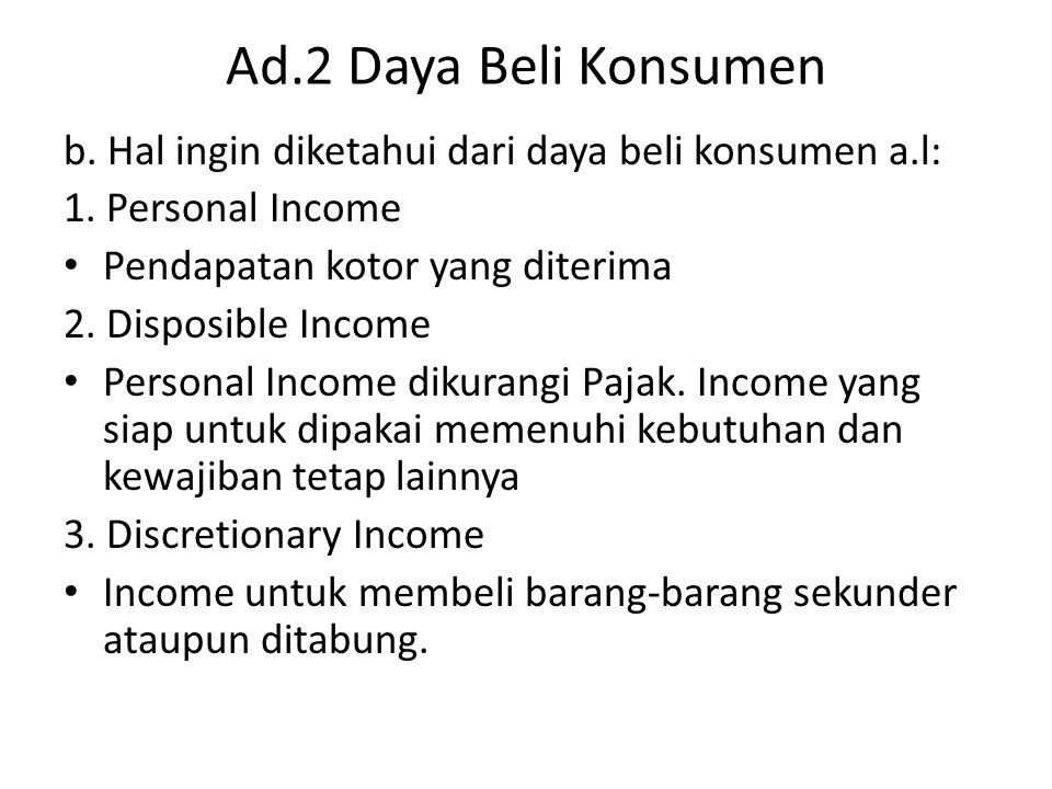 Ad.2 Daya Beli Konsumen b. Hal ingin diketahui dari daya beli konsumen a.l: 1. Personal Income. Pendapatan kotor yang diterima.