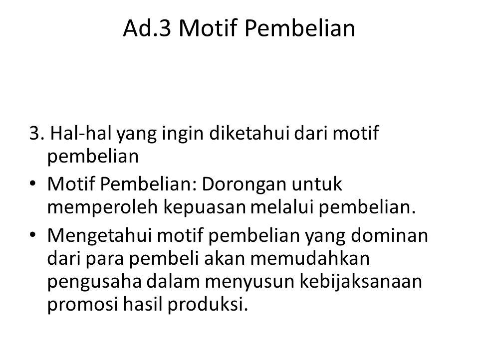Ad.3 Motif Pembelian 3. Hal-hal yang ingin diketahui dari motif pembelian. Motif Pembelian: Dorongan untuk memperoleh kepuasan melalui pembelian.