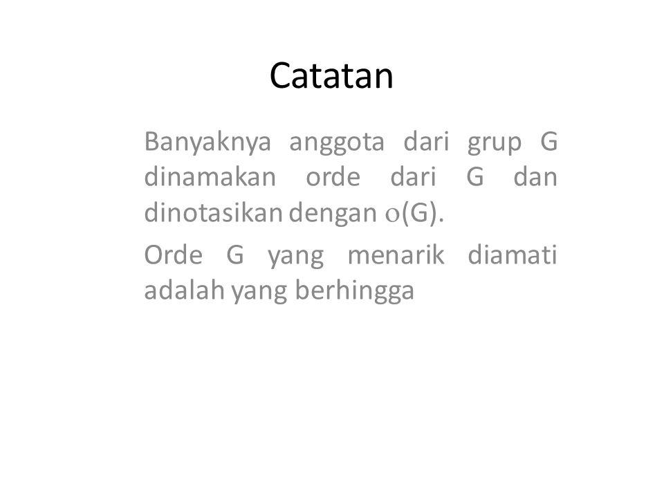 Catatan Banyaknya anggota dari grup G dinamakan orde dari G dan dinotasikan dengan (G).