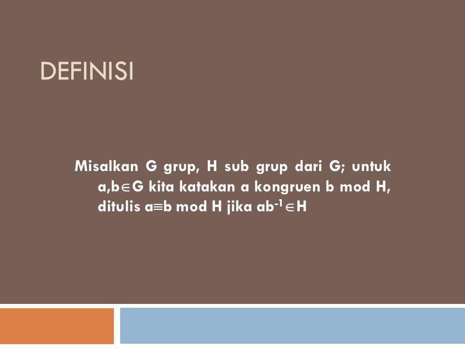 definisi Misalkan G grup, H sub grup dari G; untuk a,bG kita katakan a kongruen b mod H, ditulis ab mod H jika ab-1H.