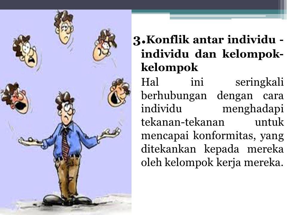 3.Konflik antar individu - individu dan kelompok- kelompok