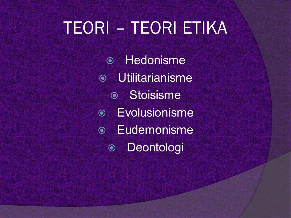TEORI – TEORI ETIKA Hedonisme Utilitarianisme Stoisisme Evolusionisme