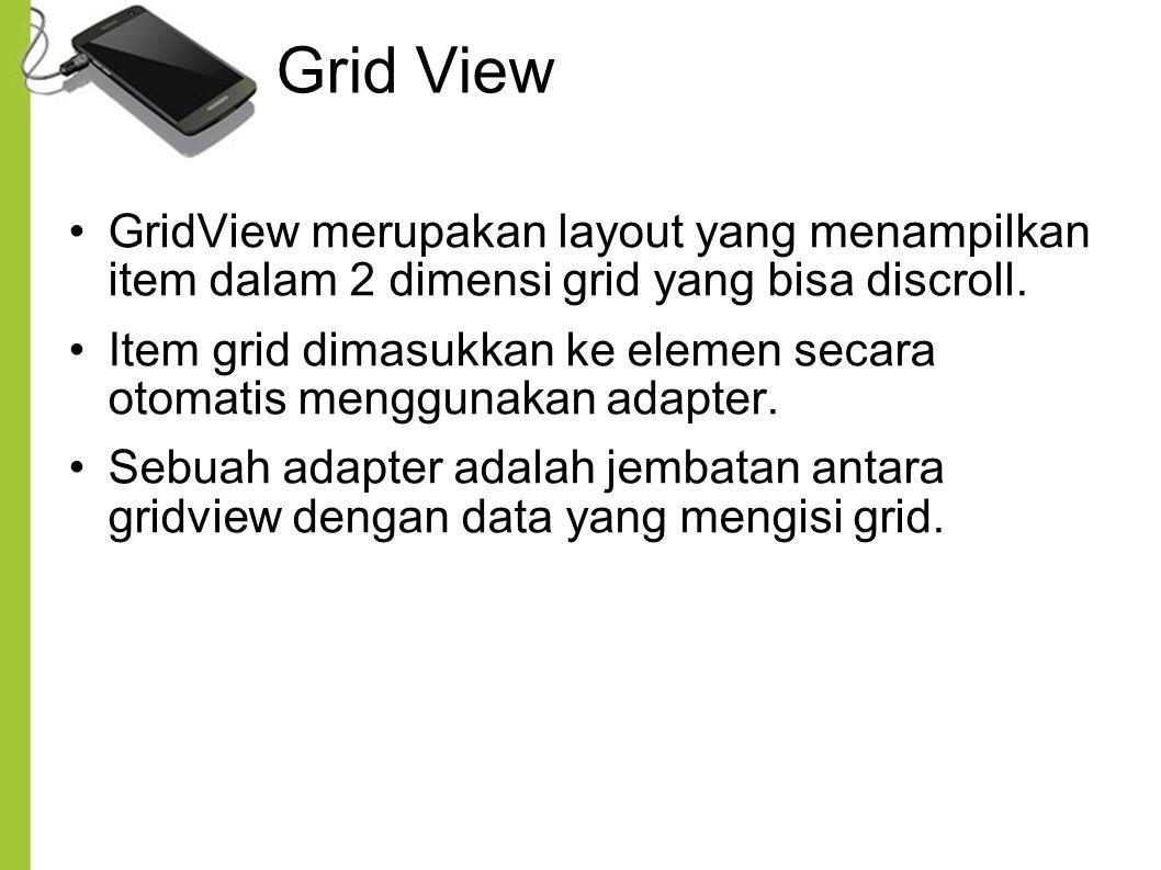 Grid View GridView merupakan layout yang menampilkan item dalam 2 dimensi grid yang bisa discroll.