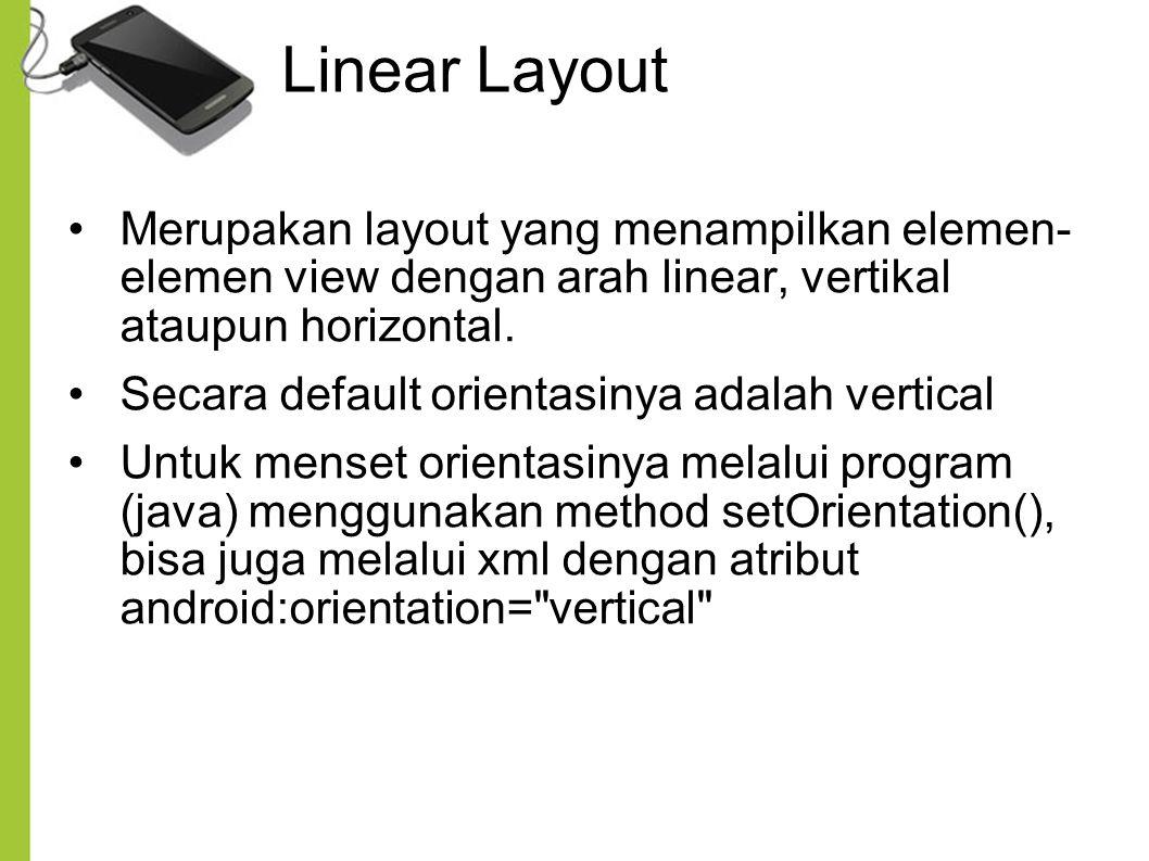 Linear Layout Merupakan layout yang menampilkan elemen- elemen view dengan arah linear, vertikal ataupun horizontal.