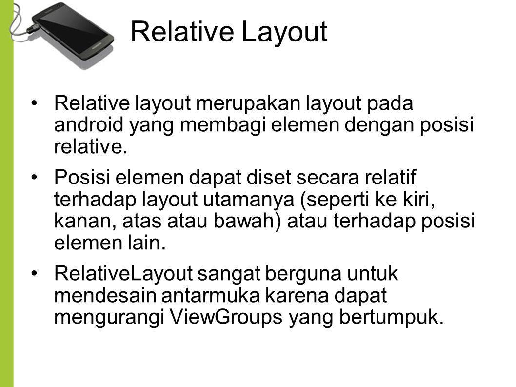 Relative Layout Relative layout merupakan layout pada android yang membagi elemen dengan posisi relative.