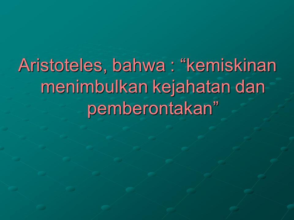 Aristoteles, bahwa : kemiskinan menimbulkan kejahatan dan pemberontakan