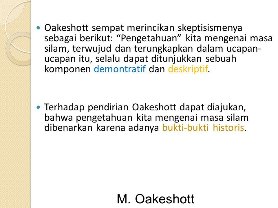Oakeshott sempat merincikan skeptisismenya sebagai berikut: Pengetahuan kita mengenai masa silam, terwujud dan terungkapkan dalam ucapan- ucapan itu, selalu dapat ditunjukkan sebuah komponen demontratif dan deskriptif.