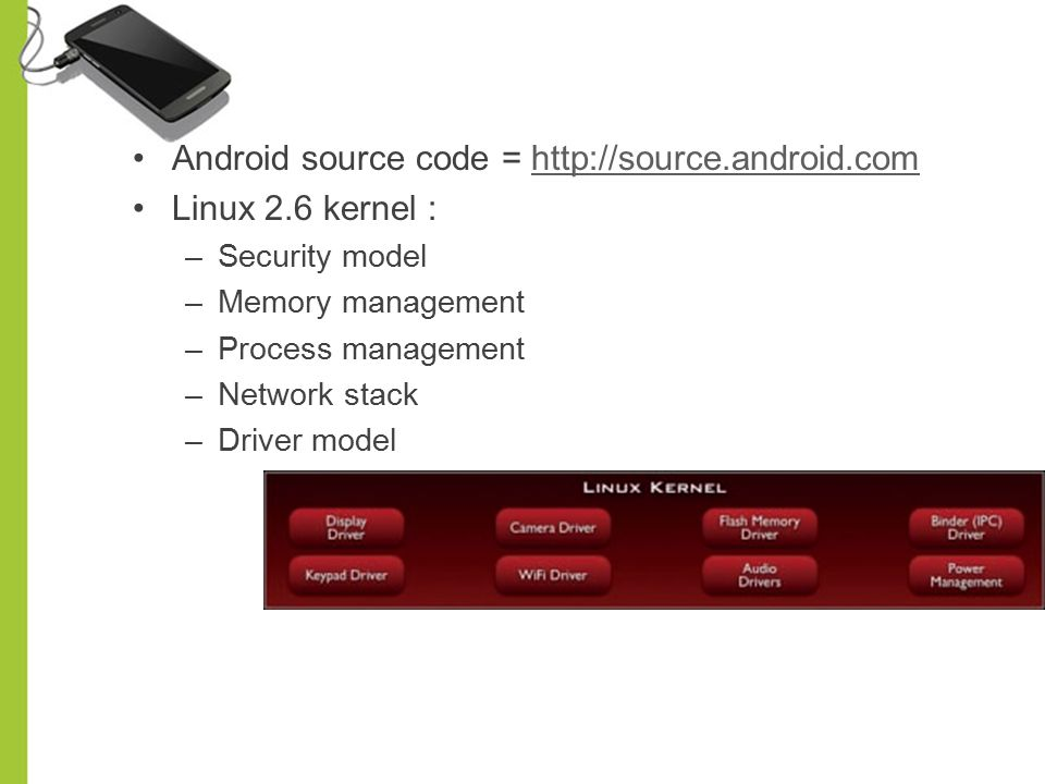 Android source code = http://source.android.com Linux 2.6 kernel :