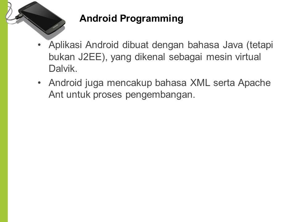 Android Programming Aplikasi Android dibuat dengan bahasa Java (tetapi bukan J2EE), yang dikenal sebagai mesin virtual Dalvik.