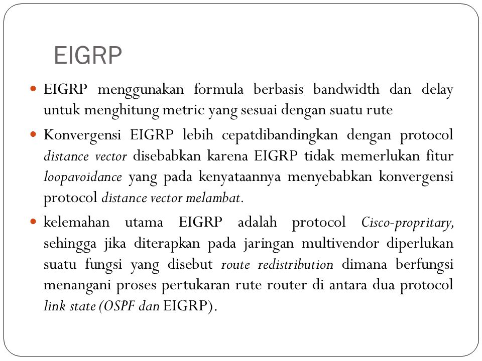 EIGRP EIGRP menggunakan formula berbasis bandwidth dan delay untuk menghitung metric yang sesuai dengan suatu rute.