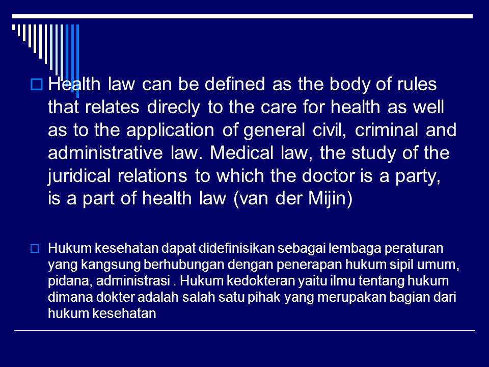 Health law can be defined as the body of rules that relates direcly to the care for health as well as to the application of general civil, criminal and administrative law. Medical law, the study of the juridical relations to which the doctor is a party, is a part of health law (van der Mijin)