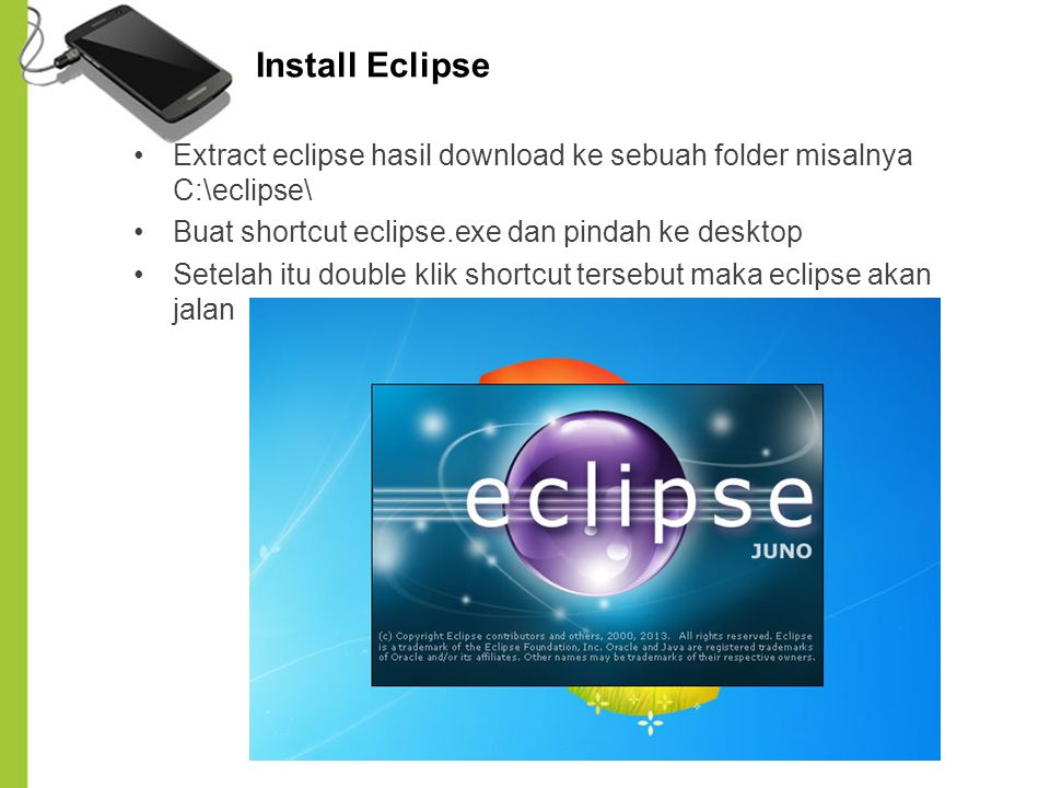 Install Eclipse Extract eclipse hasil download ke sebuah folder misalnya C:\eclipse\ Buat shortcut eclipse.exe dan pindah ke desktop.