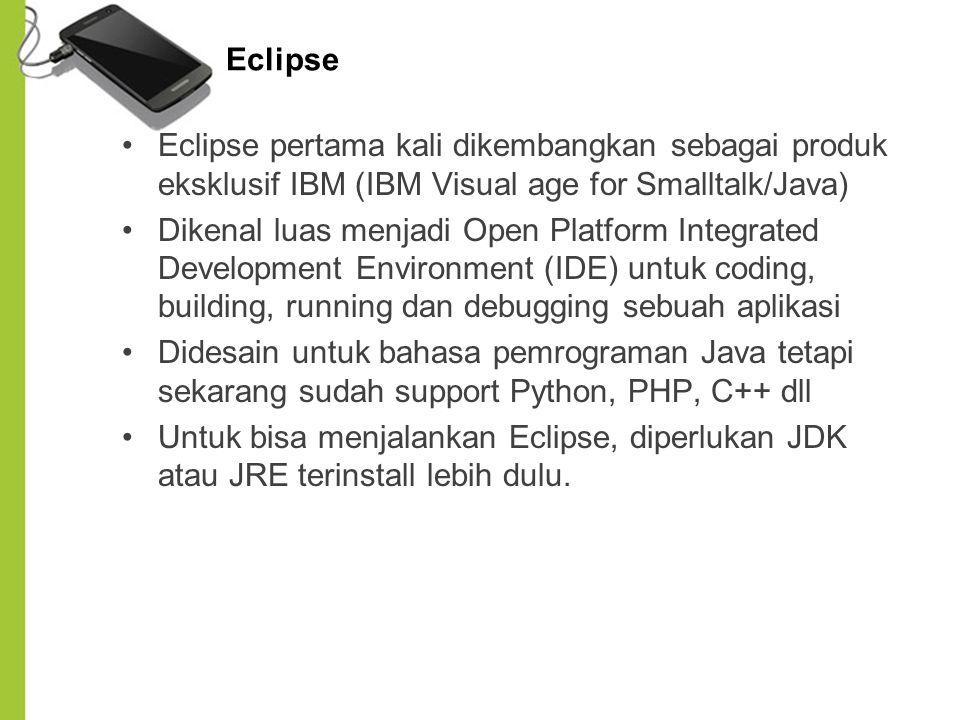 Eclipse Eclipse pertama kali dikembangkan sebagai produk eksklusif IBM (IBM Visual age for Smalltalk/Java)