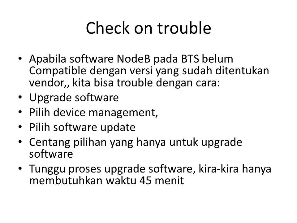 Check on trouble Apabila software NodeB pada BTS belum Compatible dengan versi yang sudah ditentukan vendor,, kita bisa trouble dengan cara: