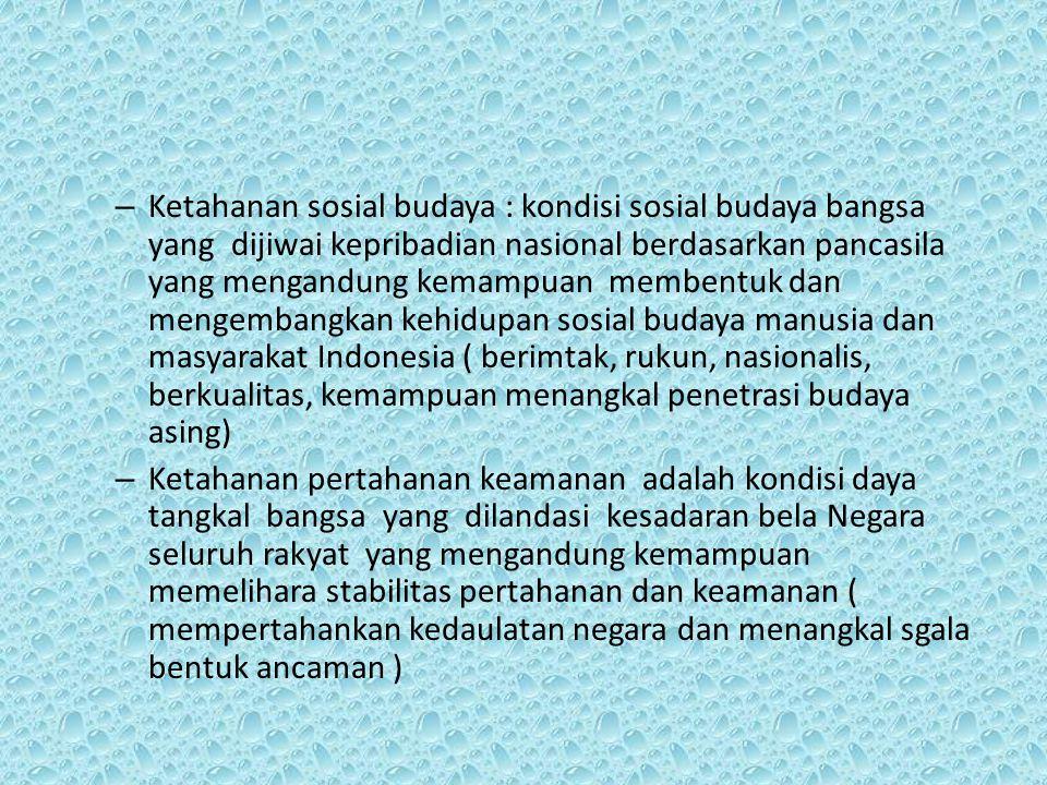 Ketahanan sosial budaya : kondisi sosial budaya bangsa yang dijiwai kepribadian nasional berdasarkan pancasila yang mengandung kemampuan membentuk dan mengembangkan kehidupan sosial budaya manusia dan masyarakat Indonesia ( berimtak, rukun, nasionalis, berkualitas, kemampuan menangkal penetrasi budaya asing)