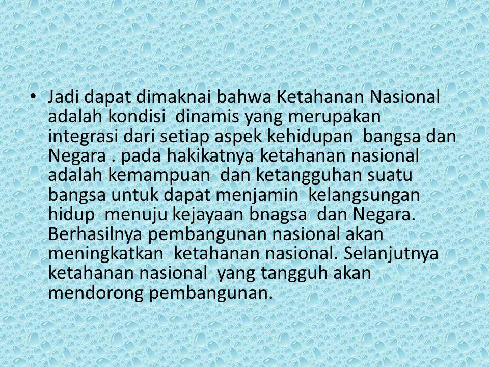 Jadi dapat dimaknai bahwa Ketahanan Nasional adalah kondisi dinamis yang merupakan integrasi dari setiap aspek kehidupan bangsa dan Negara .