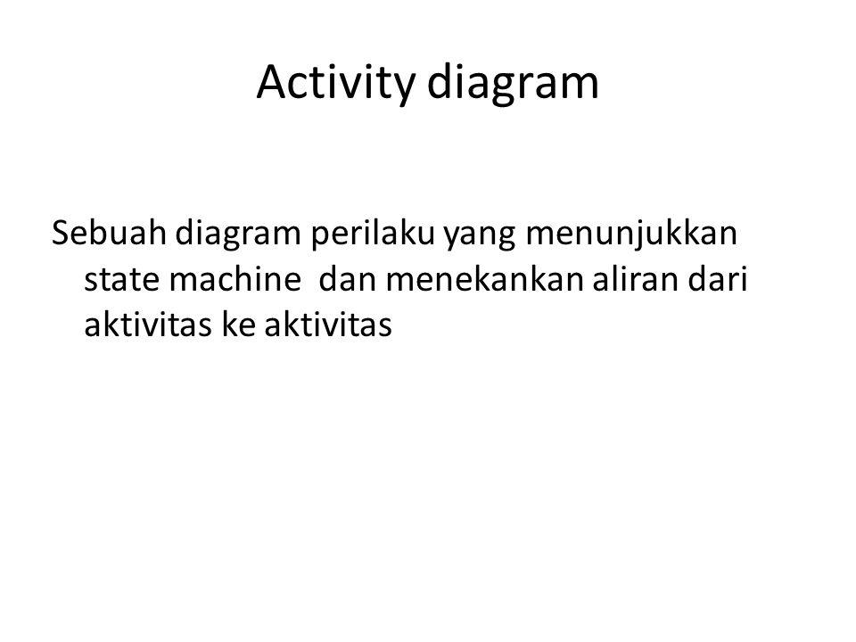 Activity diagram Sebuah diagram perilaku yang menunjukkan state machine dan menekankan aliran dari aktivitas ke aktivitas.