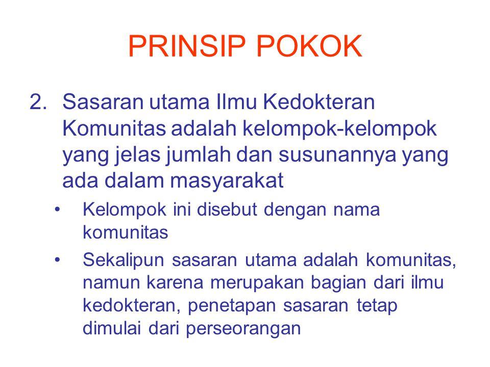 PRINSIP POKOK Sasaran utama Ilmu Kedokteran Komunitas adalah kelompok-kelompok yang jelas jumlah dan susunannya yang ada dalam masyarakat.