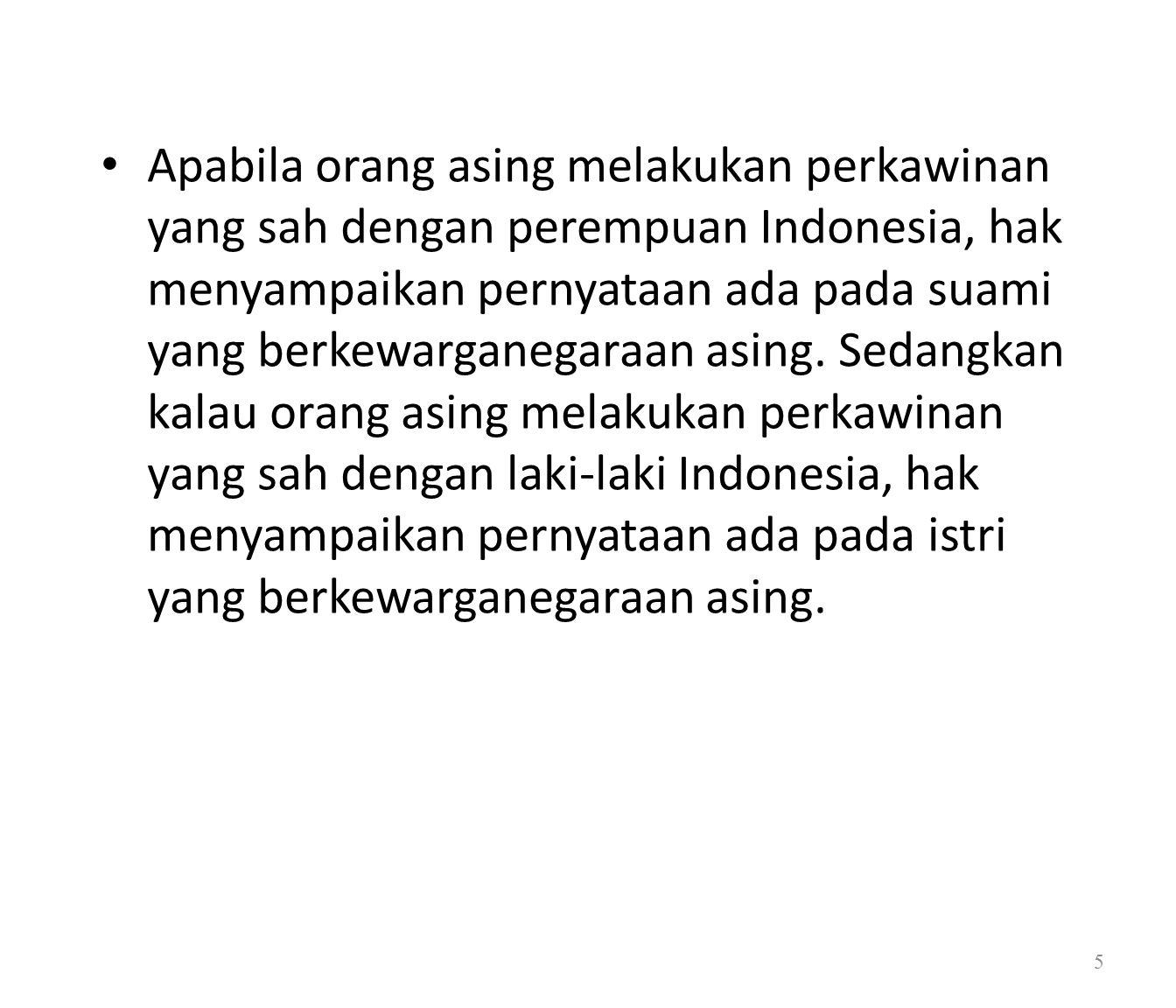 Apabila orang asing melakukan perkawinan yang sah dengan perempuan Indonesia, hak menyampaikan pernyataan ada pada suami yang berkewarganegaraan asing.