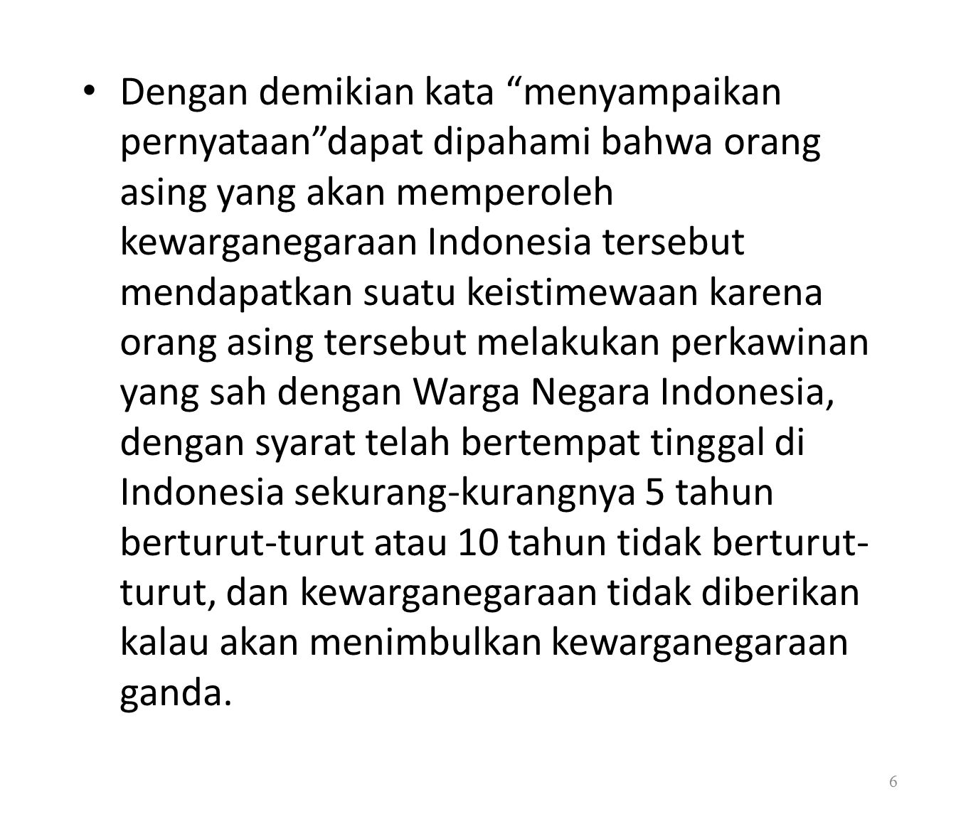 Dengan demikian kata menyampaikan pernyataan dapat dipahami bahwa orang asing yang akan memperoleh kewarganegaraan Indonesia tersebut mendapatkan suatu keistimewaan karena orang asing tersebut melakukan perkawinan yang sah dengan Warga Negara Indonesia, dengan syarat telah bertempat tinggal di Indonesia sekurang-kurangnya 5 tahun berturut-turut atau 10 tahun tidak berturut-turut, dan kewarganegaraan tidak diberikan kalau akan menimbulkan kewarganegaraan ganda.