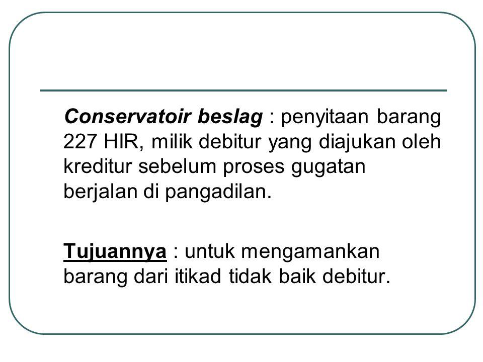 Conservatoir beslag : penyitaan barang 227 HIR, milik debitur yang diajukan oleh kreditur sebelum proses gugatan berjalan di pangadilan.