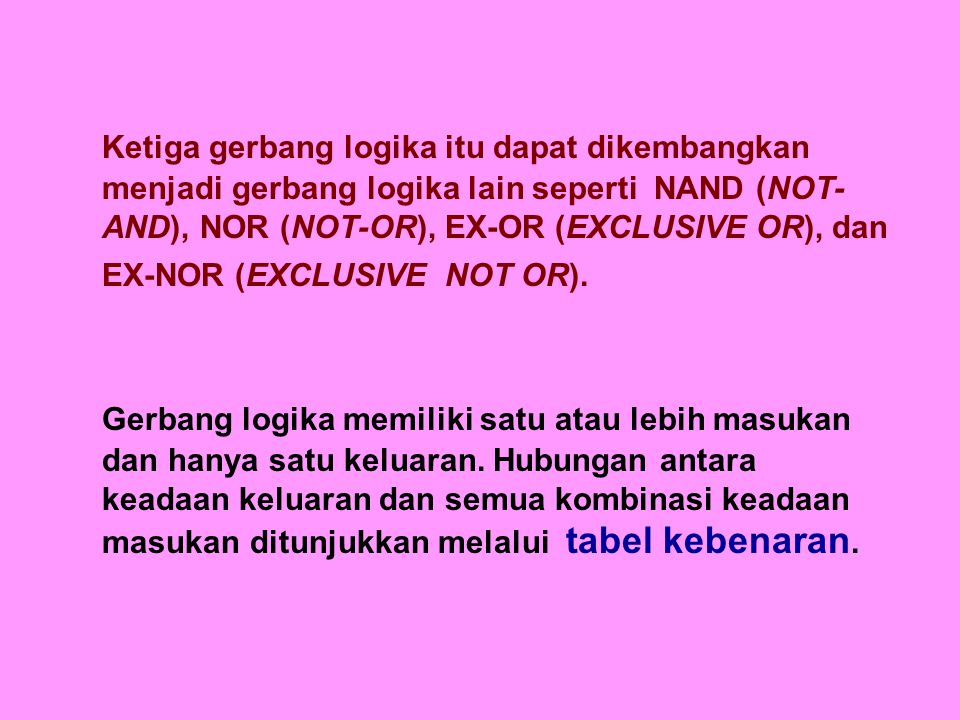 Ketiga gerbang logika itu dapat dikembangkan menjadi gerbang logika lain seperti NAND (NOT-AND), NOR (NOT-OR), EX-OR (EXCLUSIVE OR), dan EX-NOR (EXCLUSIVE NOT OR).
