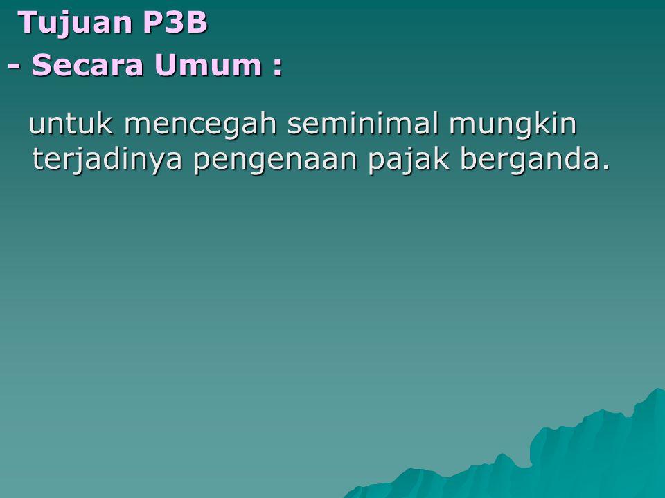 Tujuan P3B - Secara Umum : untuk mencegah seminimal mungkin terjadinya pengenaan pajak berganda.