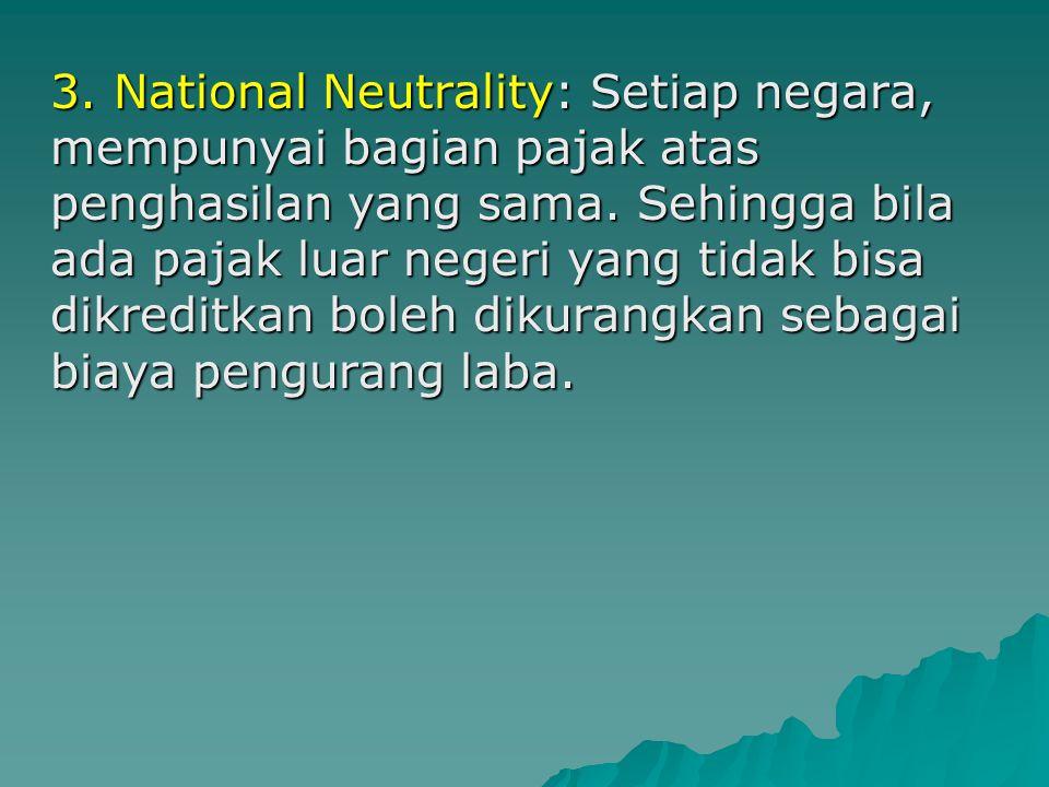 3. National Neutrality: Setiap negara, mempunyai bagian pajak atas penghasilan yang sama.