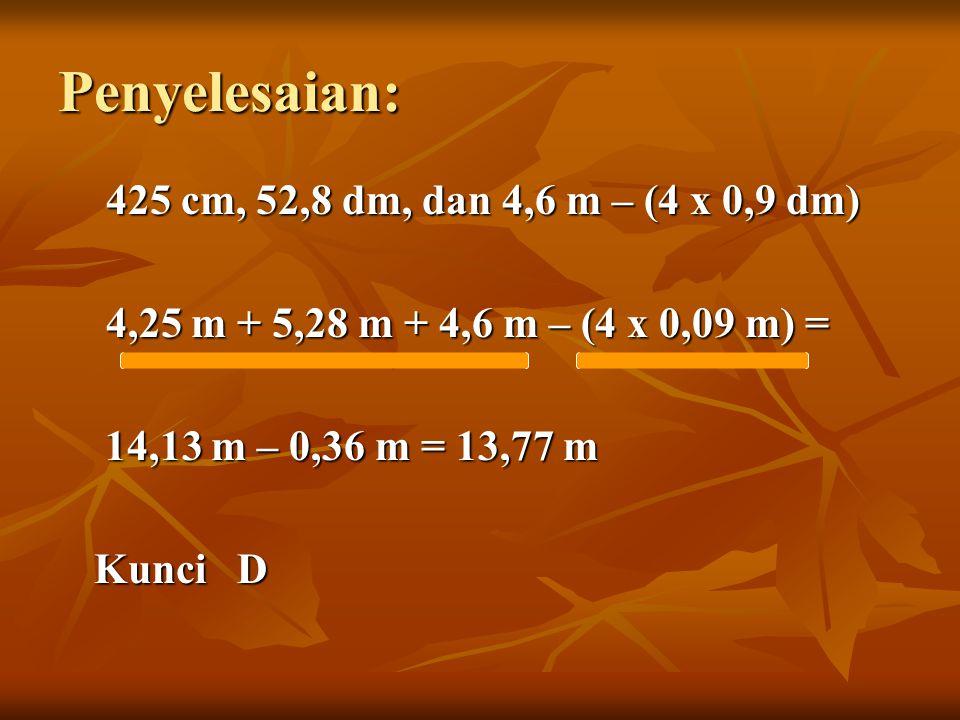 Penyelesaian: 425 cm, 52,8 dm, dan 4,6 m – (4 x 0,9 dm) 4,25 m + 5,28 m + 4,6 m – (4 x 0,09 m) = 14,13 m – 0,36 m = 13,77 m Kunci D
