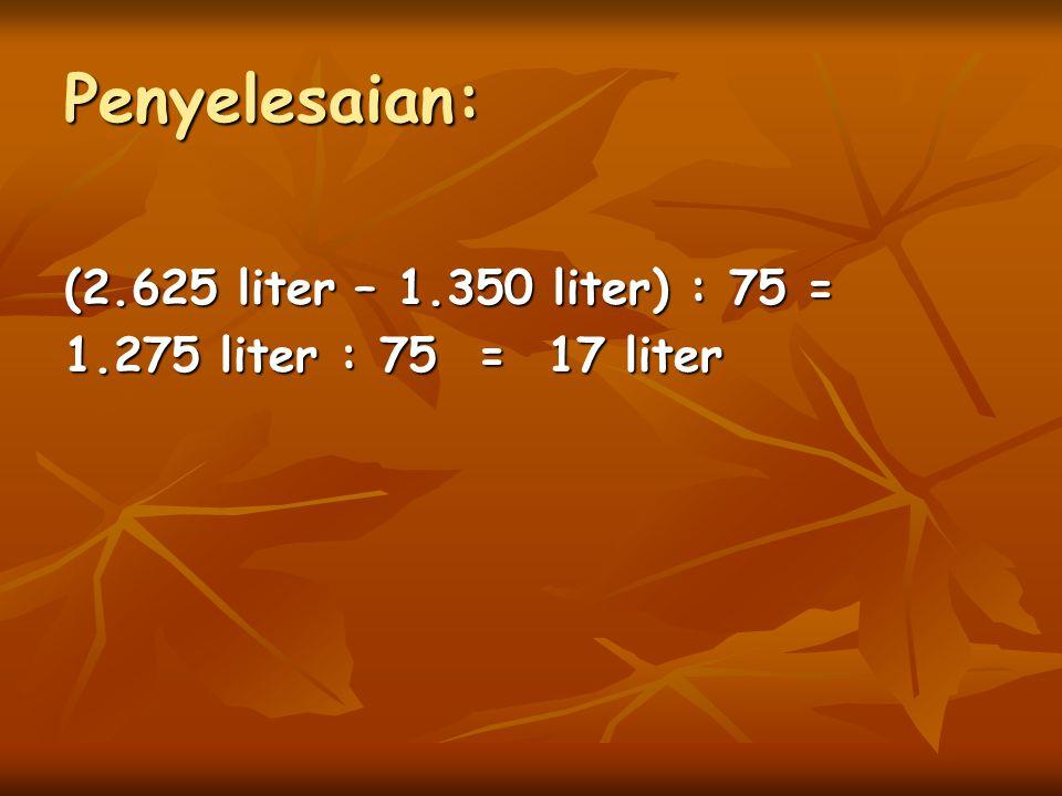 Penyelesaian: (2.625 liter – 1.350 liter) : 75 = 1.275 liter : 75 = 17 liter