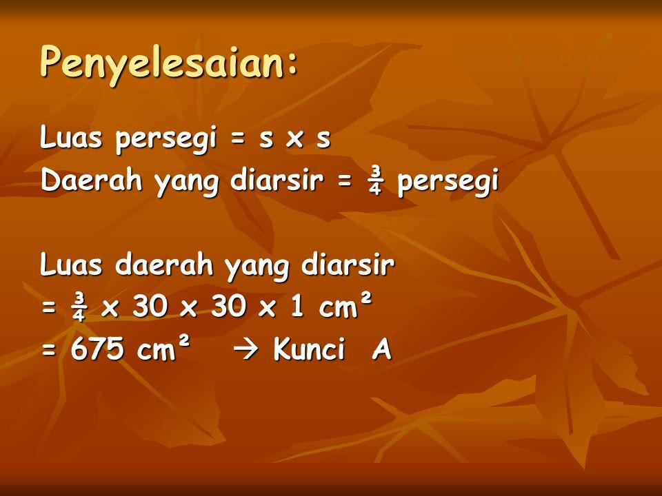Penyelesaian: Luas persegi = s x s Daerah yang diarsir = ¾ persegi Luas daerah yang diarsir = ¾ x 30 x 30 x 1 cm² = 675 cm²  Kunci A