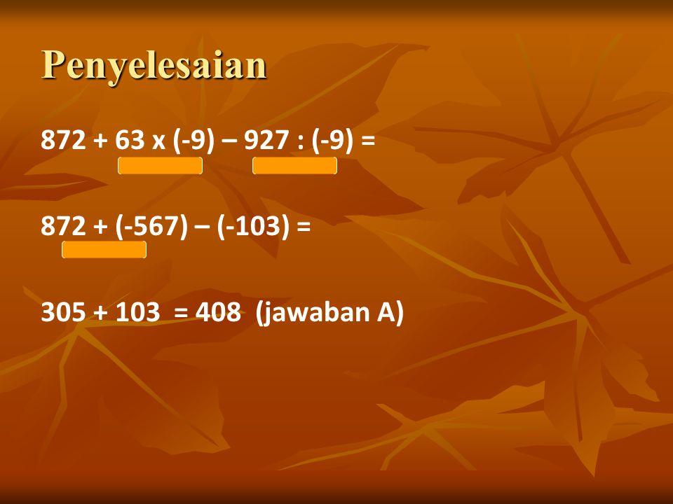 Penyelesaian 872 + 63 x (-9) – 927 : (-9) = 872 + (-567) – (-103) = 305 + 103 = 408 (jawaban A)