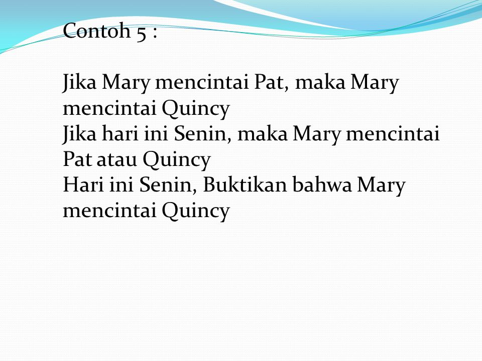 Contoh 5 : Jika Mary mencintai Pat, maka Mary mencintai Quincy. Jika hari ini Senin, maka Mary mencintai Pat atau Quincy.