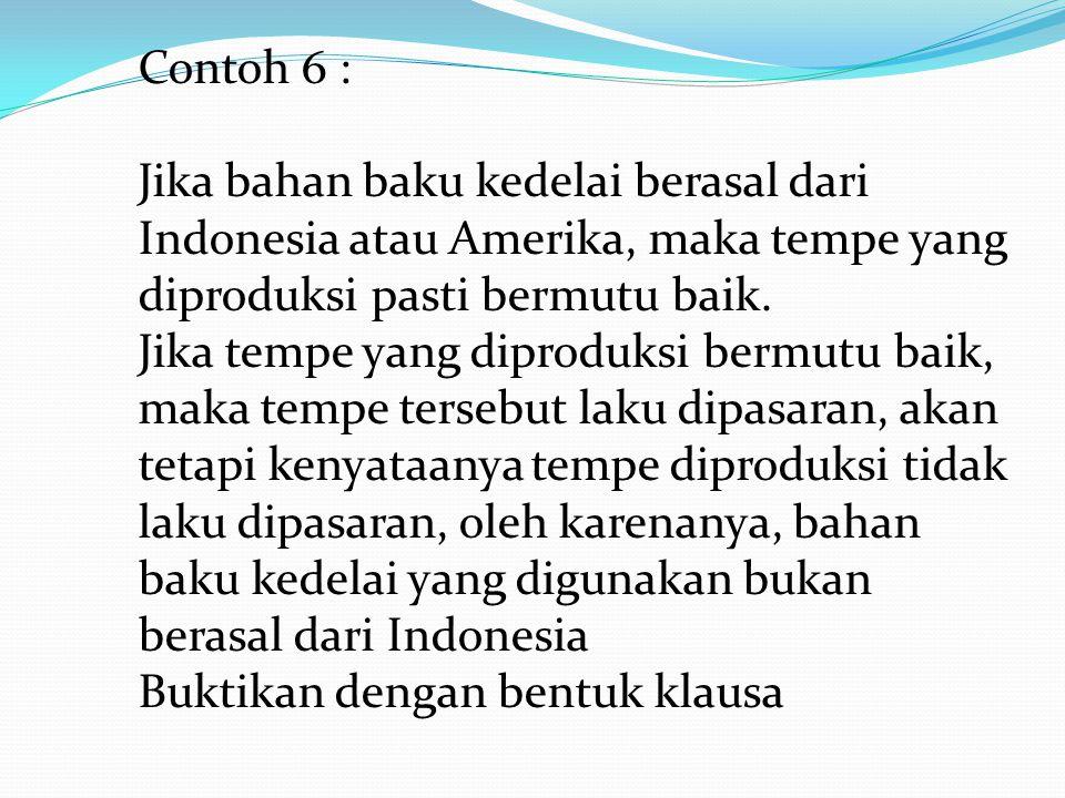 Contoh 6 : Jika bahan baku kedelai berasal dari Indonesia atau Amerika, maka tempe yang diproduksi pasti bermutu baik.