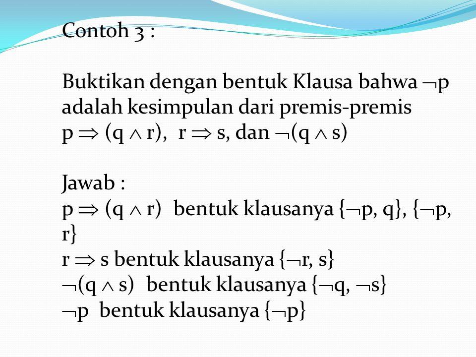 Contoh 3 : Buktikan dengan bentuk Klausa bahwa p adalah kesimpulan dari premis-premis. p  (q  r), r  s, dan (q  s)