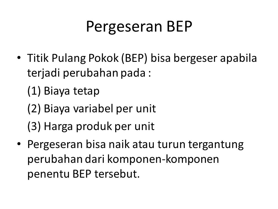 Pergeseran BEP Titik Pulang Pokok (BEP) bisa bergeser apabila terjadi perubahan pada : (1) Biaya tetap.