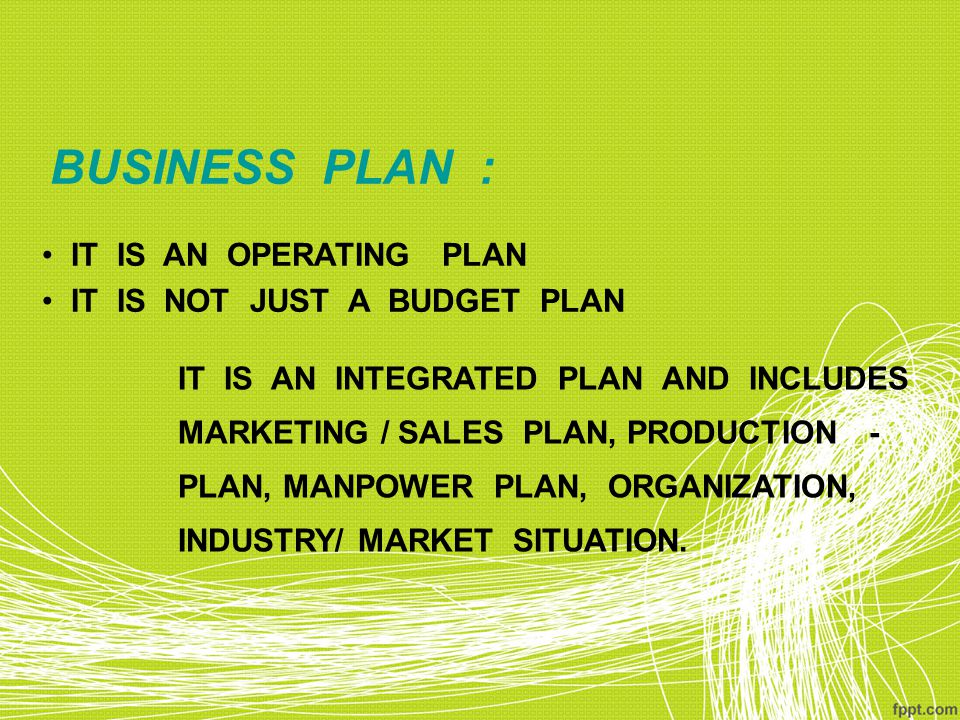 BUSINESS PLAN : IT IS AN OPERATING PLAN IT IS NOT JUST A BUDGET PLAN