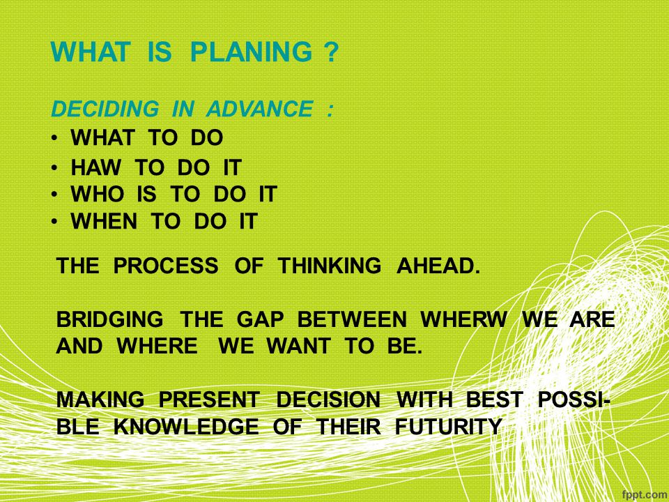 WHAT IS PLANING DECIDING IN ADVANCE : WHAT TO DO HAW TO DO IT