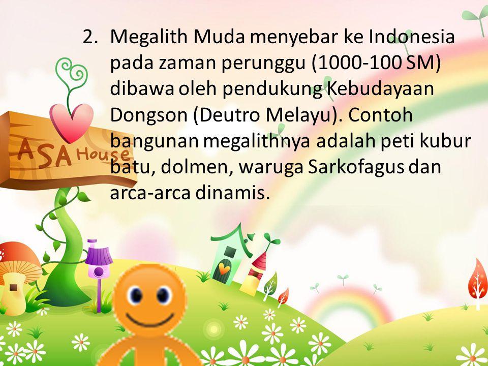 Megalith Muda menyebar ke Indonesia pada zaman perunggu (1000-100 SM) dibawa oleh pendukung Kebudayaan Dongson (Deutro Melayu).